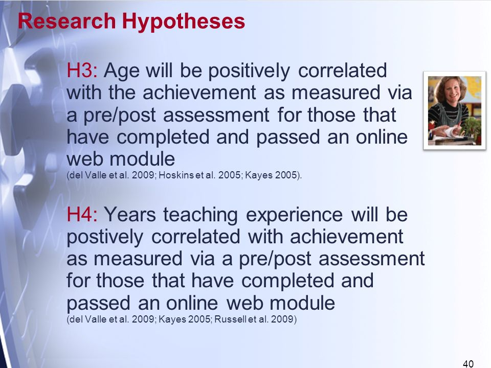 40 Research Hypotheses H3: Age will be positively correlated with the achievement as measured via a pre/post assessment for those that have completed and passed an online web module (del Valle et al.