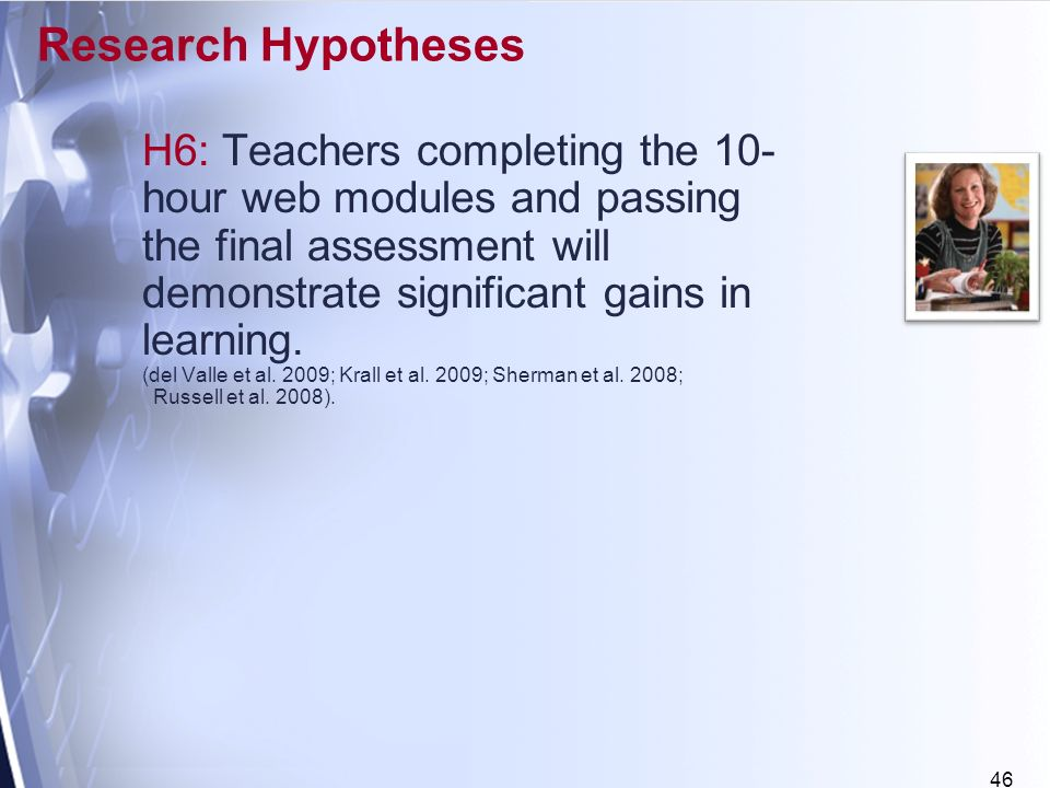 46 Research Hypotheses H6: Teachers completing the 10- hour web modules and passing the final assessment will demonstrate significant gains in learning.