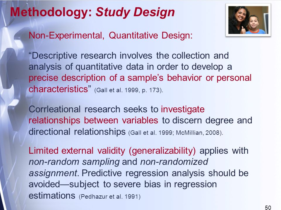 50 Non-Experimental, Quantitative Design: Descriptive research involves the collection and analysis of quantitative data in order to develop a precise description of a samples behavior or personal characteristics (Gall et al.