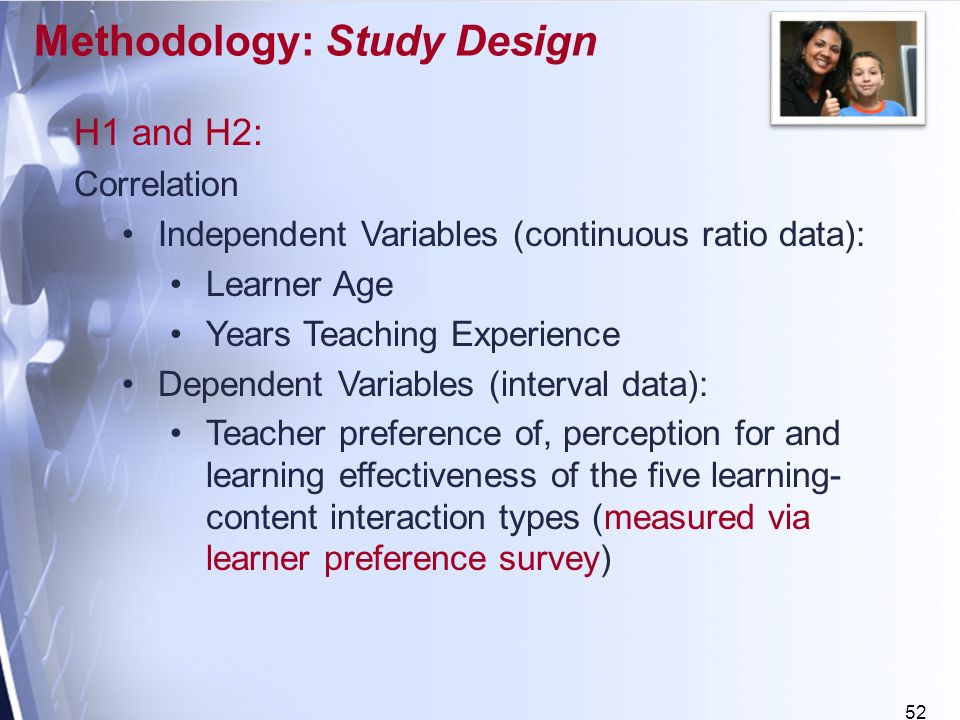 52 H1 and H2: Correlation Independent Variables (continuous ratio data): Learner Age Years Teaching Experience Dependent Variables (interval data): Teacher preference of, perception for and learning effectiveness of the five learning- content interaction types (measured via learner preference survey) Methodology: Study Design