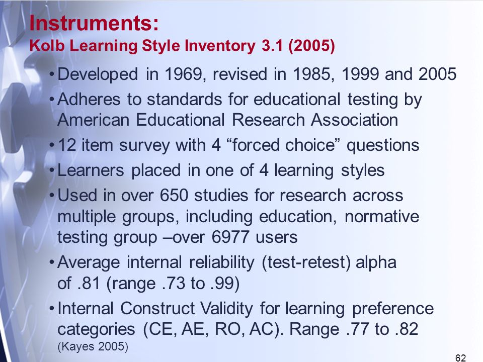 62 Developed in 1969, revised in 1985, 1999 and 2005 Adheres to standards for educational testing by American Educational Research Association 12 item survey with 4 forced choice questions Learners placed in one of 4 learning styles Used in over 650 studies for research across multiple groups, including education, normative testing group –over 6977 users Average internal reliability (test-retest) alpha of.81 (range.73 to.99) Internal Construct Validity for learning preference categories (CE, AE, RO, AC).