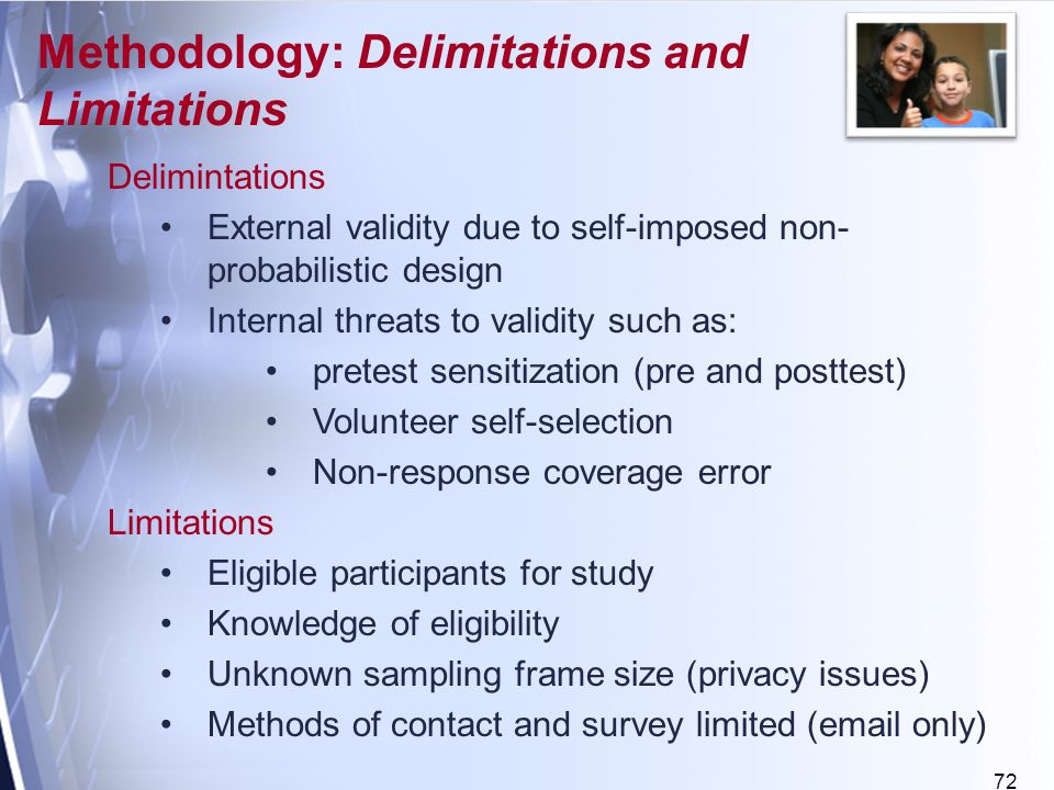 72 Delimintations External validity due to self-imposed non- probabilistic design Internal threats to validity such as: pretest sensitization (pre and posttest) Volunteer self-selection Non-response coverage error Limitations Eligible participants for study Knowledge of eligibility Unknown sampling frame size (privacy issues) Methods of contact and survey limited ( only) Methodology: Delimitations and Limitations