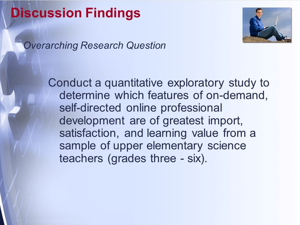 Discussion Findings Conduct a quantitative exploratory study to determine which features of on-demand, self-directed online professional development are of greatest import, satisfaction, and learning value from a sample of upper elementary science teachers (grades three - six).