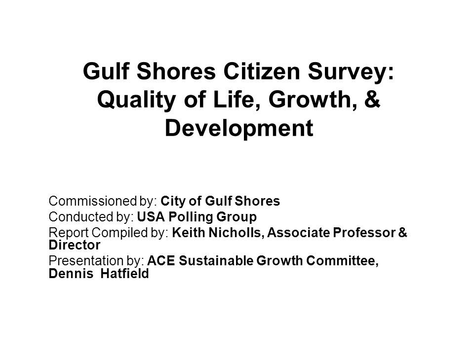 Gulf Shores Citizen Survey: Quality of Life, Growth, & Development Commissioned by: City of Gulf Shores Conducted by: USA Polling Group Report Compile