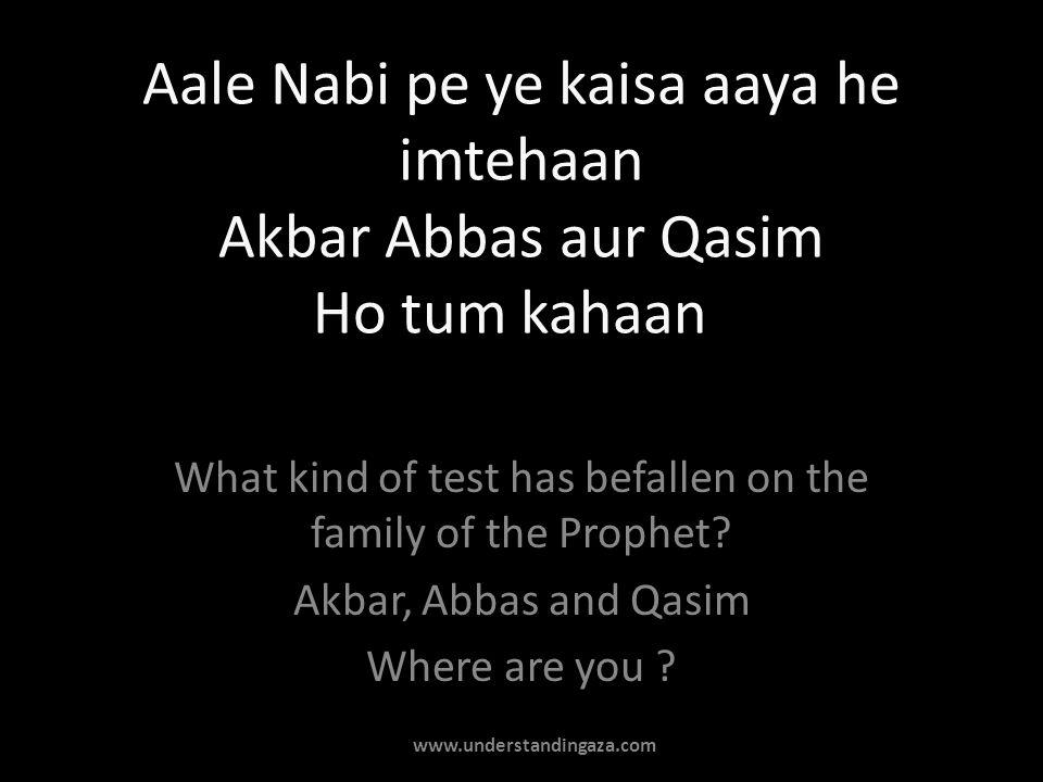 Aale Nabi pe ye kaisa aaya he imtehaan Akbar Abbas aur Qasim Ho tum kahaan What kind of test has befallen on the family of the Prophet? Akbar, Abbas a