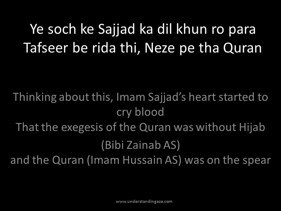 Ye soch ke Sajjad ka dil khun ro para Tafseer be rida thi, Neze pe tha Quran Thinking about this, Imam Sajjads heart started to cry blood That the exegesis of the Quran was without Hijab (Bibi Zainab AS) and the Quran (Imam Hussain AS) was on the spear www.understandingaza.com