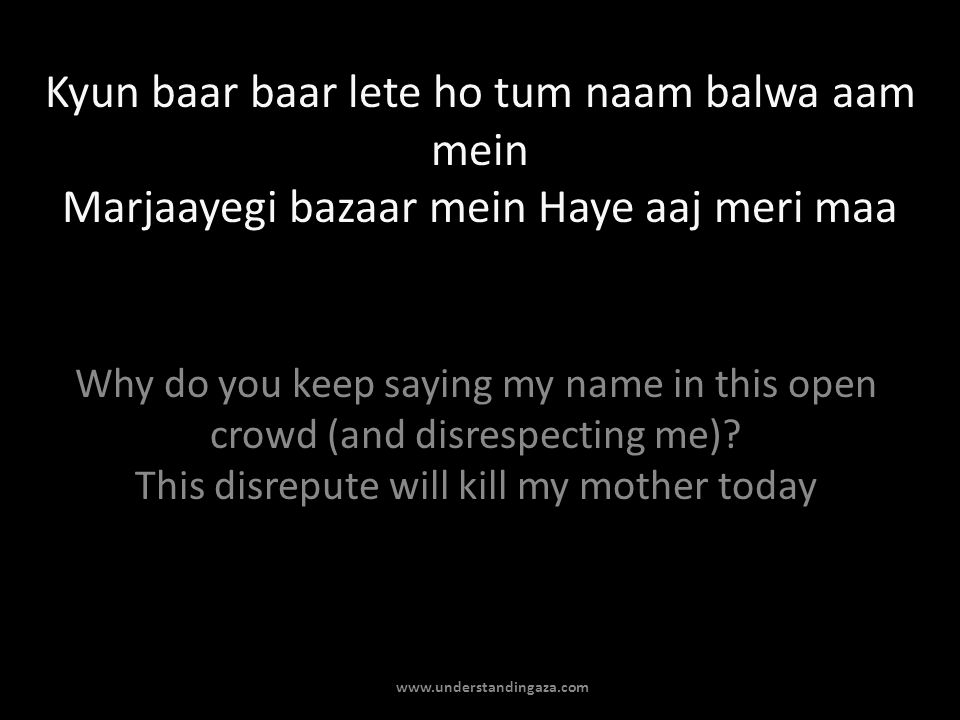 Kyun baar baar lete ho tum naam balwa aam mein Marjaayegi bazaar mein Haye aaj meri maa Why do you keep saying my name in this open crowd (and disrespecting me).