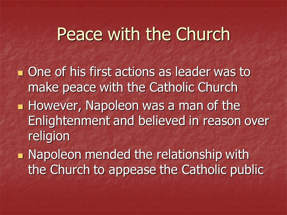 Peace with the Church One of his first actions as leader was to make peace with the Catholic Church One of his first actions as leader was to make peace with the Catholic Church However, Napoleon was a man of the Enlightenment and believed in reason over religion However, Napoleon was a man of the Enlightenment and believed in reason over religion Napoleon mended the relationship with the Church to appease the Catholic public Napoleon mended the relationship with the Church to appease the Catholic public