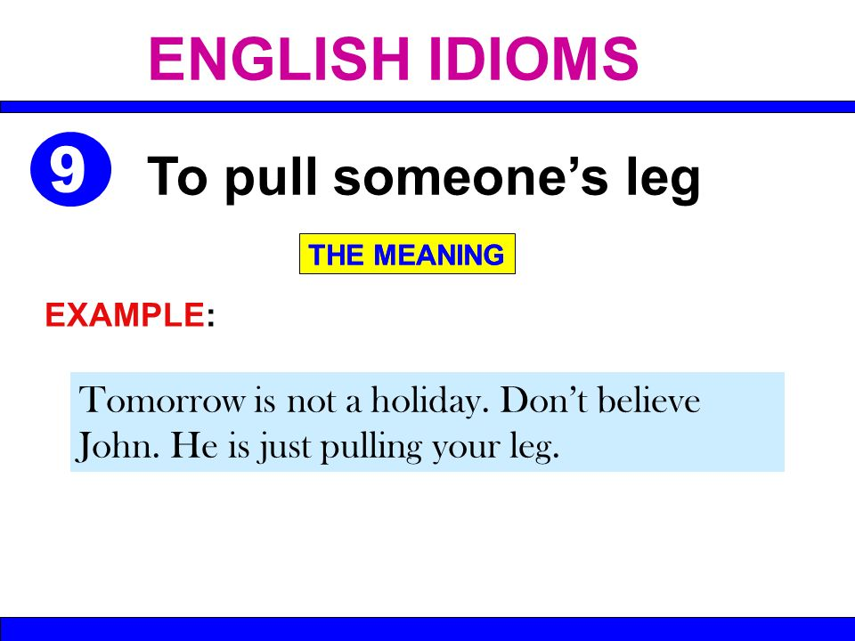 Tomorrow is not a holiday. Dont believe John. He is just pulling your leg. To pull someones leg THE MEANING EXAMPLE: THE MEANING ENGLISH IDIOMS