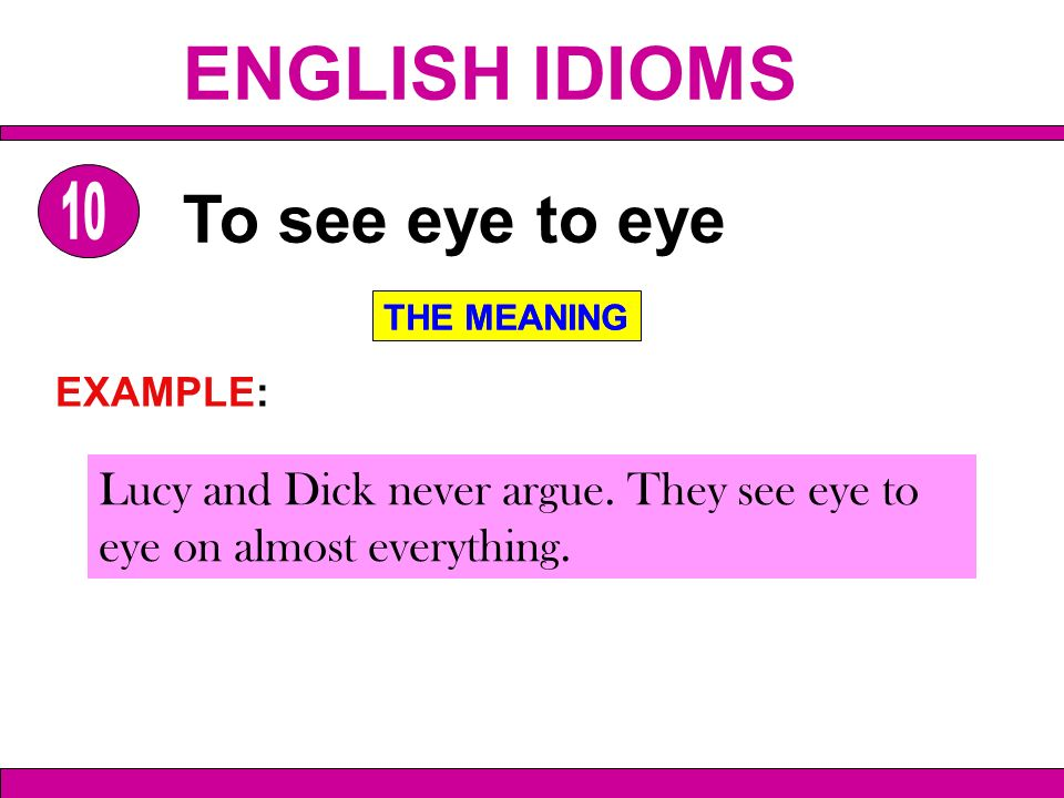 Lucy and Dick never argue. They see eye to eye on almost everything. To see eye to eye THE MEANING EXAMPLE: THE MEANING ENGLISH IDIOMS