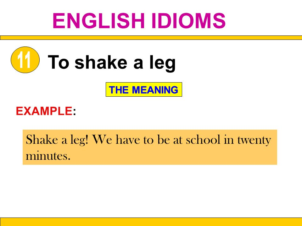 Shake a leg! We have to be at school in twenty minutes. To shake a leg THE MEANING EXAMPLE: THE MEANING ENGLISH IDIOMS