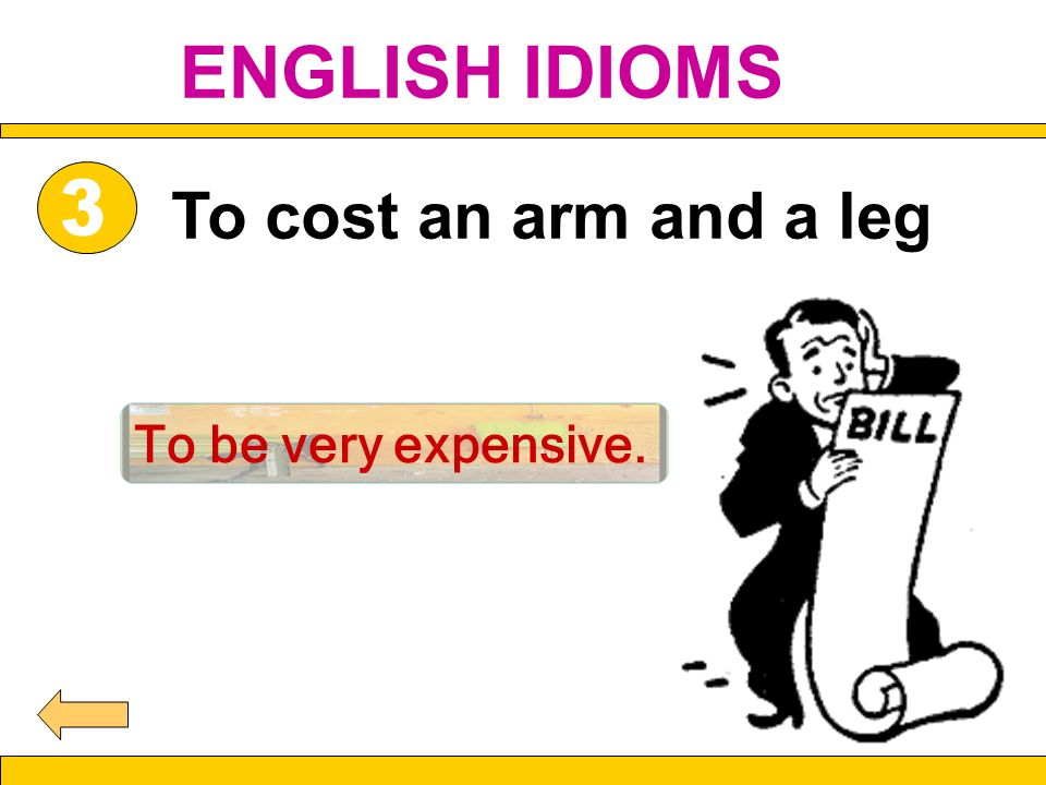 To cost an arm and a leg To be very expensive. ENGLISH IDIOMS