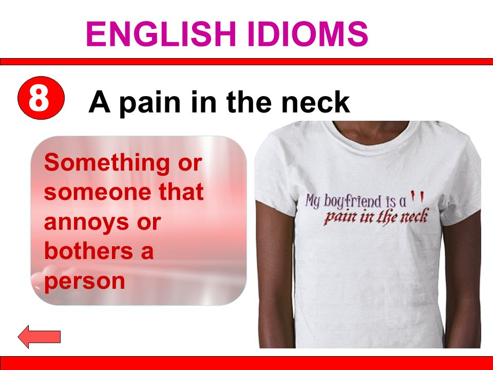 A pain in the neck Something or someone that annoys or bothers a person ENGLISH IDIOMS