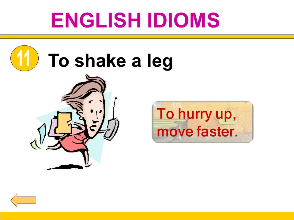 To shake a leg To hurry up, move faster. ENGLISH IDIOMS