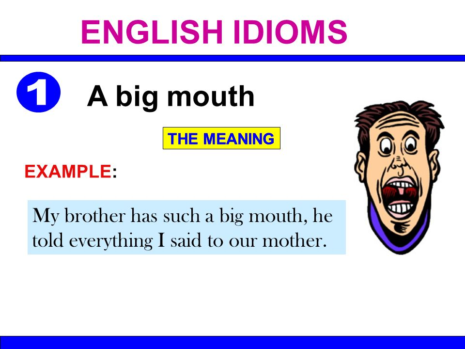 My brother has such a big mouth, he told everything I said to our mother. A big mouth THE MEANING EXAMPLE: ENGLISH IDIOMS THE MEANING
