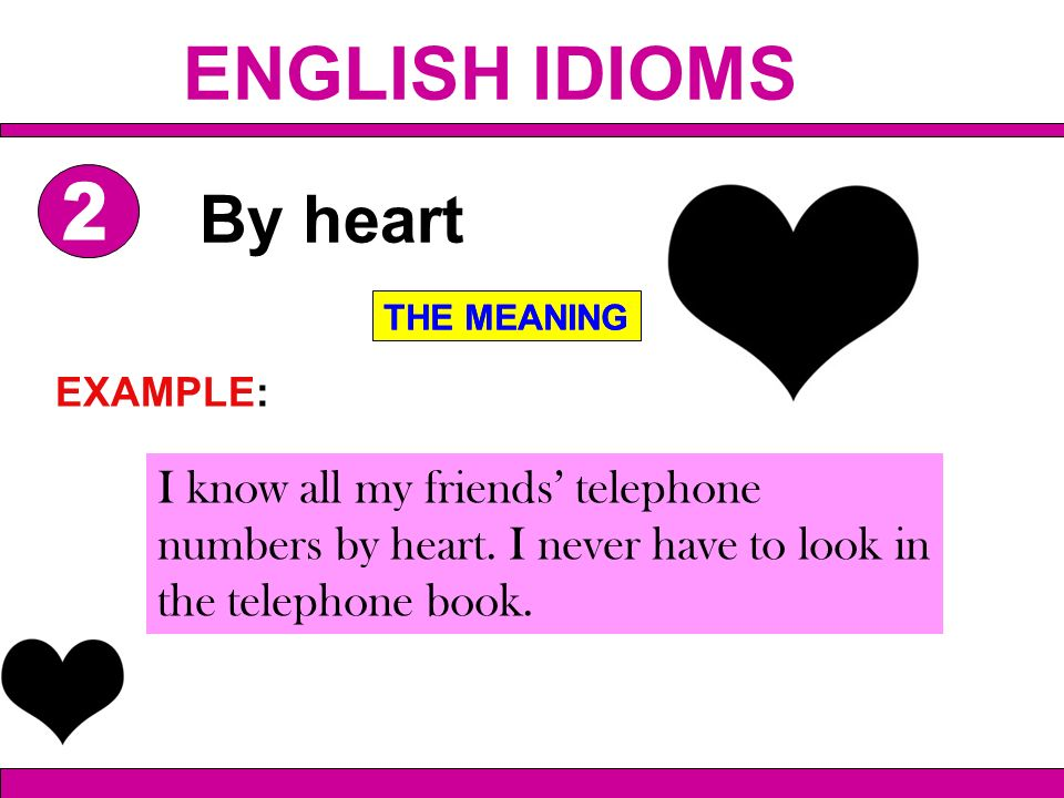 I know all my friends telephone numbers by heart. I never have to look in the telephone book. By heart THE MEANING EXAMPLE: THE MEANING ENGLISH IDIOMS