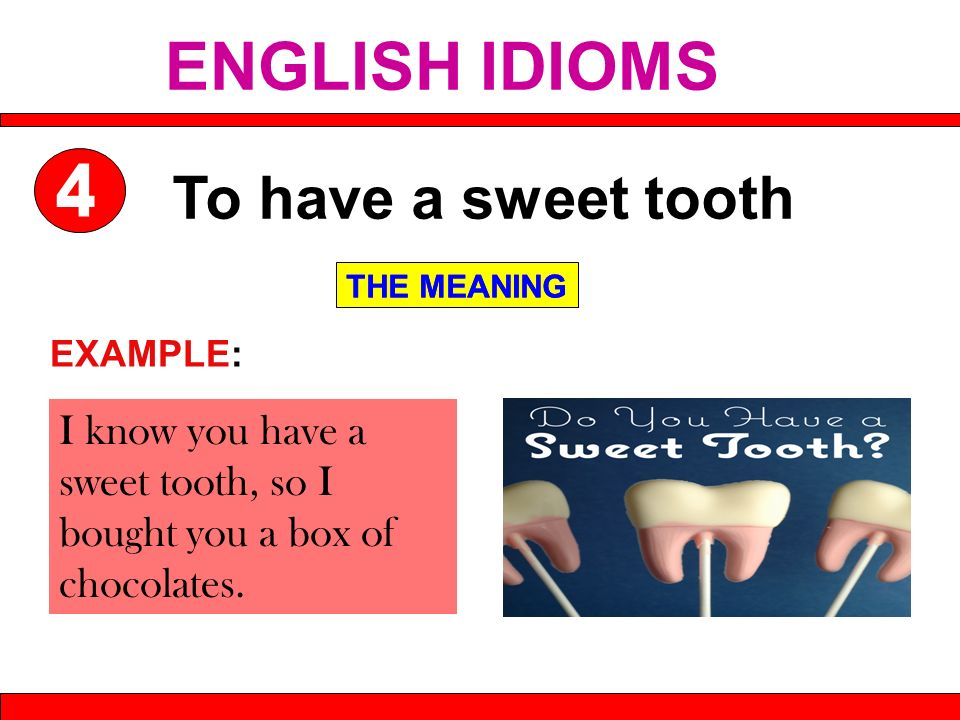 I know you have a sweet tooth, so I bought you a box of chocolates. To have a sweet tooth THE MEANING EXAMPLE: THE MEANING ENGLISH IDIOMS