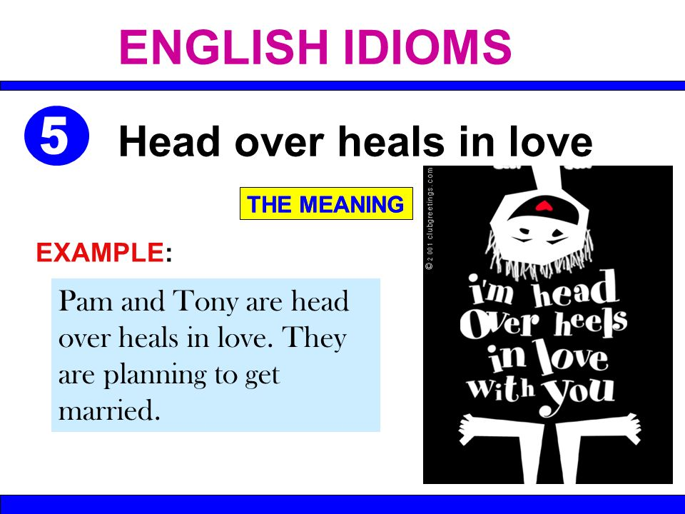 Pam and Tony are head over heals in love. They are planning to get married. Head over heals in love THE MEANING EXAMPLE: THE MEANING ENGLISH IDIOMS