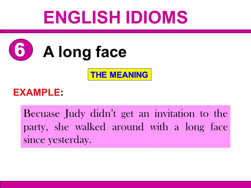 Becuase Judy didnt get an invitation to the party, she walked around with a long face since yesterday. A long face THE MEANING EXAMPLE: THE MEANING EN
