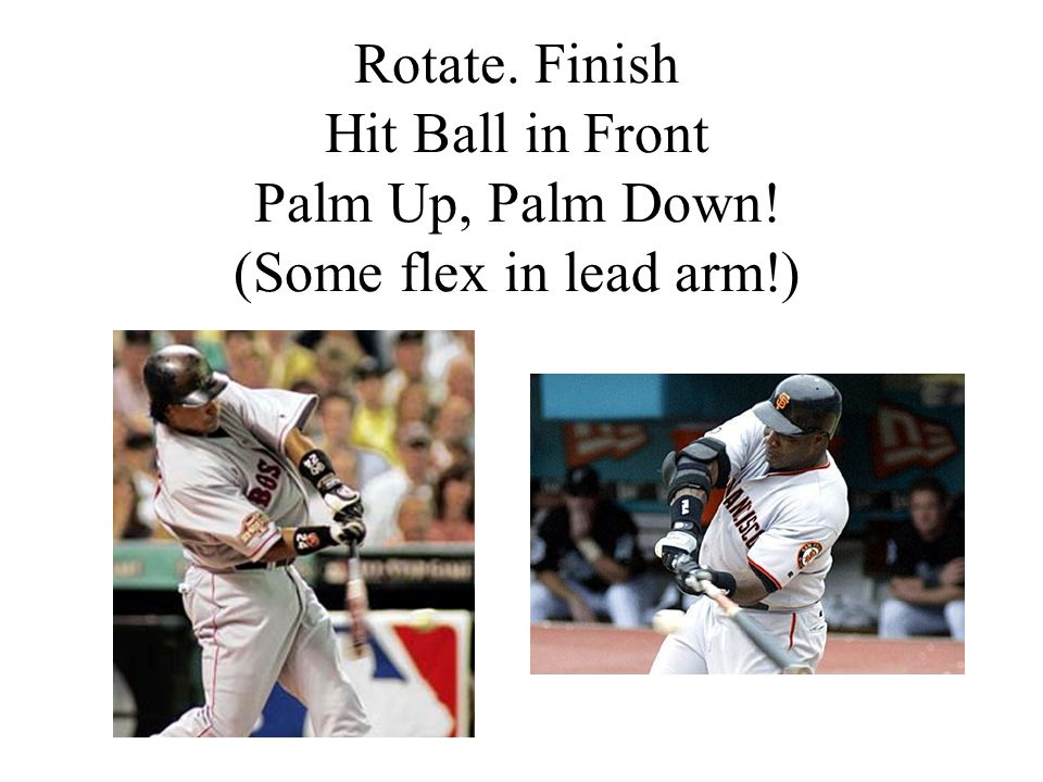Rotate. Finish Hit Ball in Front Palm Up, Palm Down! (Some flex in lead arm!)