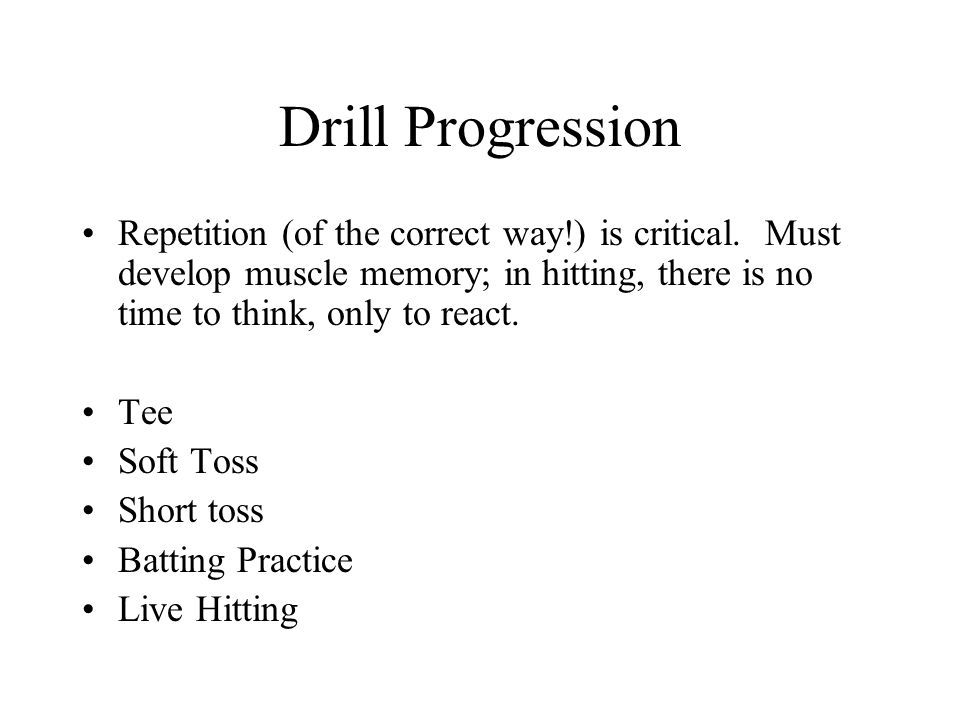 Drill Progression Repetition (of the correct way!) is critical. Must develop muscle memory; in hitting, there is no time to think, only to react. Tee