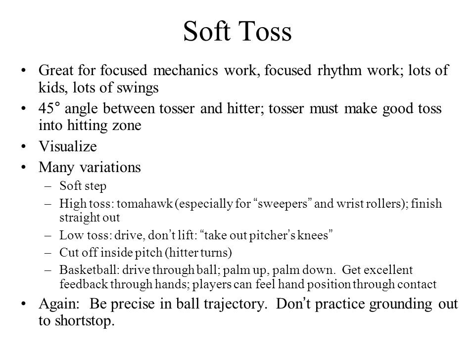 Soft Toss Great for focused mechanics work, focused rhythm work; lots of kids, lots of swings 45° angle between tosser and hitter; tosser must make go