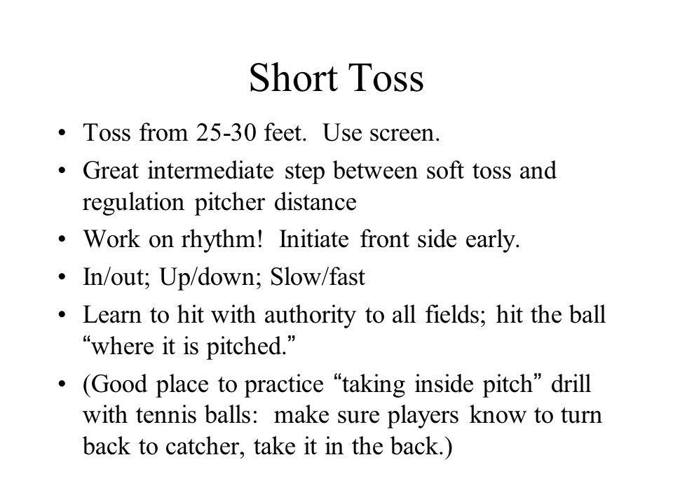 Short Toss Toss from 25-30 feet. Use screen. Great intermediate step between soft toss and regulation pitcher distance Work on rhythm! Initiate front