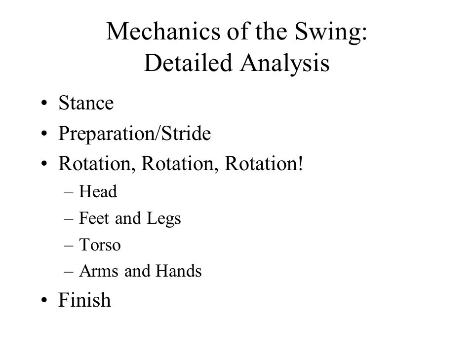 Mechanics of the Swing: Detailed Analysis Stance Preparation/Stride Rotation, Rotation, Rotation! –Head –Feet and Legs –Torso –Arms and Hands Finish