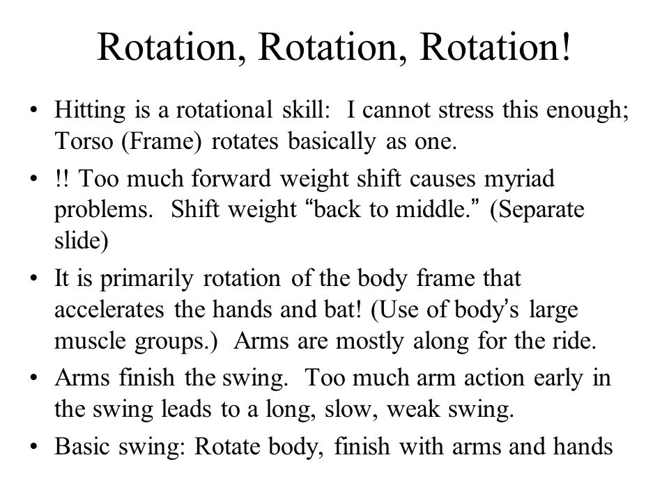 Rotation, Rotation, Rotation! Hitting is a rotational skill: I cannot stress this enough; Torso (Frame) rotates basically as one. !! Too much forward