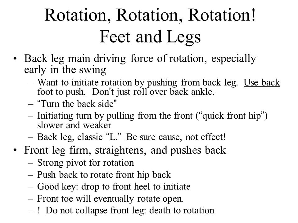 Rotation, Rotation, Rotation! Feet and Legs Back leg main driving force of rotation, especially early in the swing –Want to initiate rotation by pushi