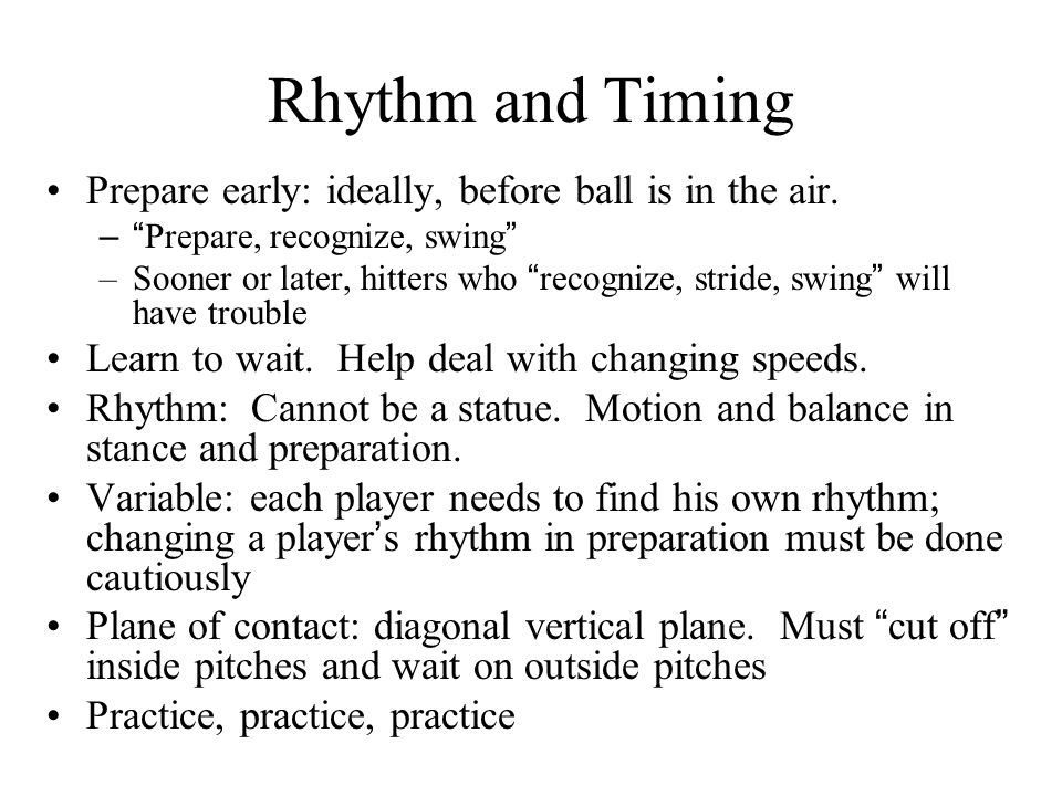 Rhythm and Timing Prepare early: ideally, before ball is in the air. – Prepare, recognize, swing –Sooner or later, hitters who recognize, stride, swin