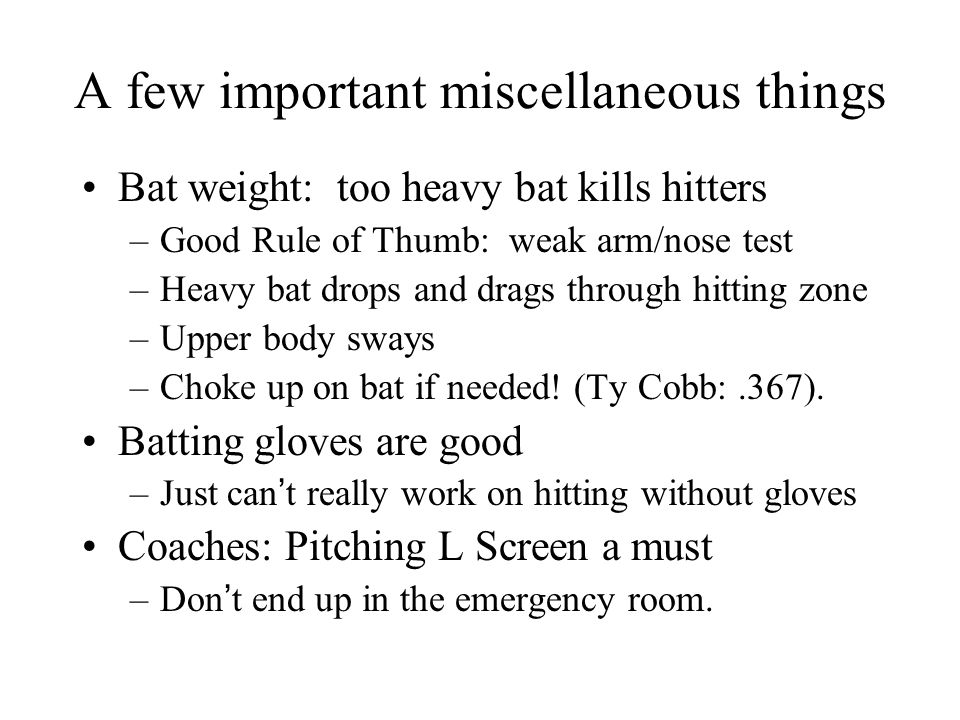 A few important miscellaneous things Bat weight: too heavy bat kills hitters –Good Rule of Thumb: weak arm/nose test –Heavy bat drops and drags throug