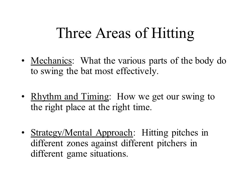 Three Areas of Hitting Mechanics: What the various parts of the body do to swing the bat most effectively. Rhythm and Timing: How we get our swing to