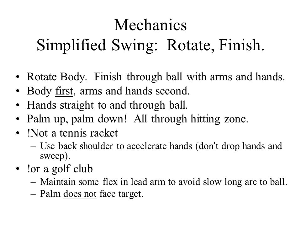 Mechanics Simplified Swing: Rotate, Finish. Rotate Body. Finish through ball with arms and hands. Body first, arms and hands second. Hands straight to