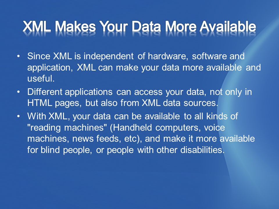 Since XML is independent of hardware, software and application, XML can make your data more available and useful.