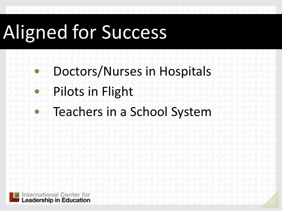 Aligned for Success Doctors/Nurses in Hospitals Pilots in Flight Teachers in a School System