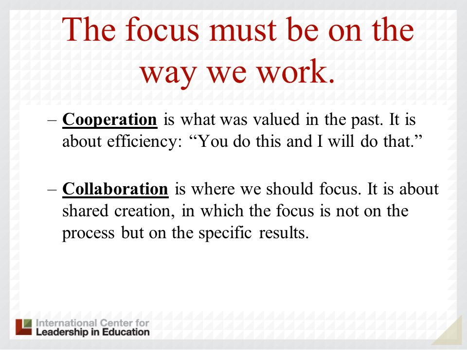 The focus must be on the way we work. –Cooperation is what was valued in the past.