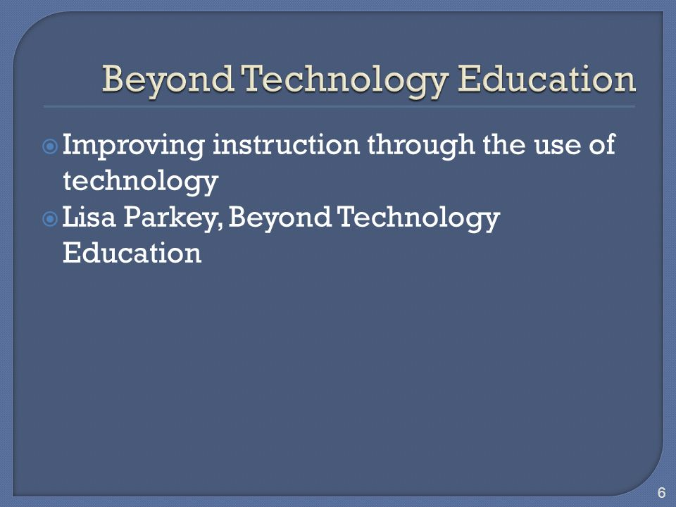 6 Improving instruction through the use of technology Lisa Parkey, Beyond Technology Education