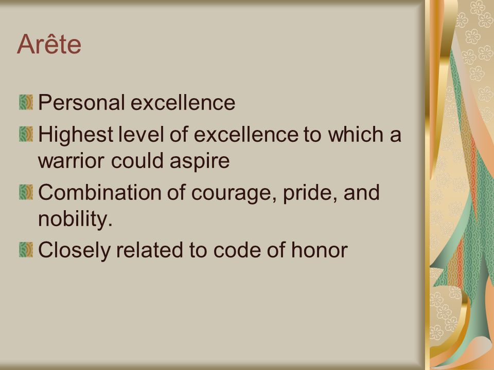 Arête Personal excellence Highest level of excellence to which a warrior could aspire Combination of courage, pride, and nobility. Closely related to