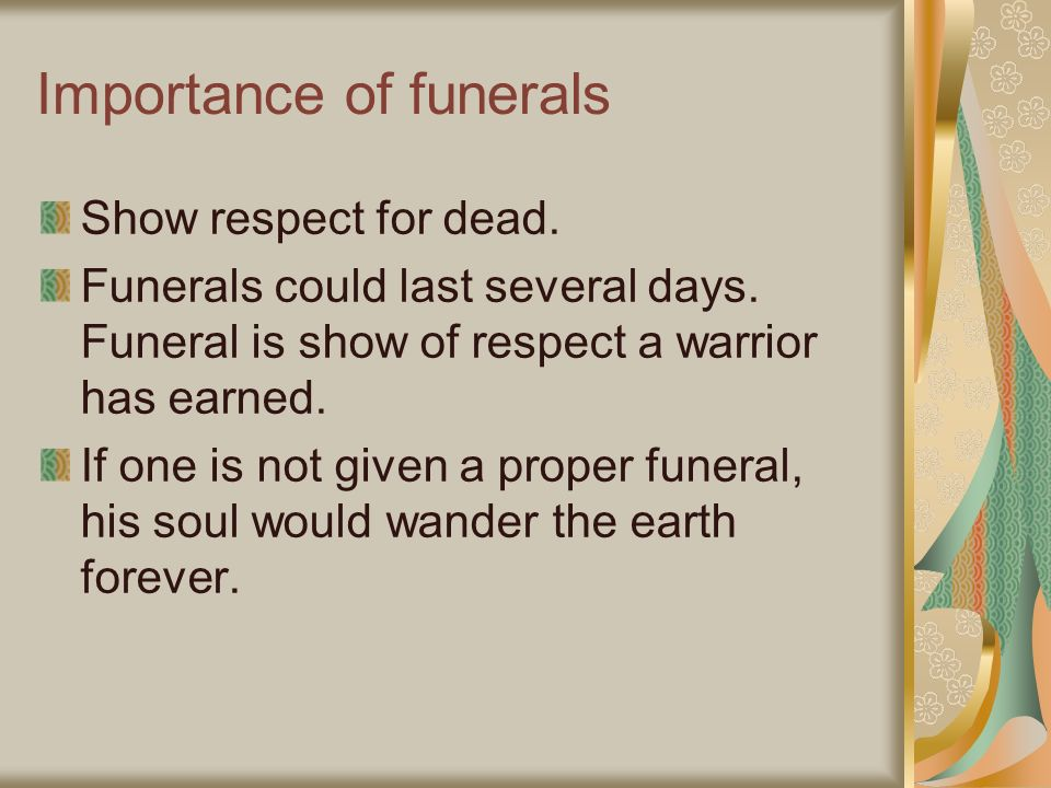 Importance of funerals Show respect for dead. Funerals could last several days. Funeral is show of respect a warrior has earned. If one is not given a