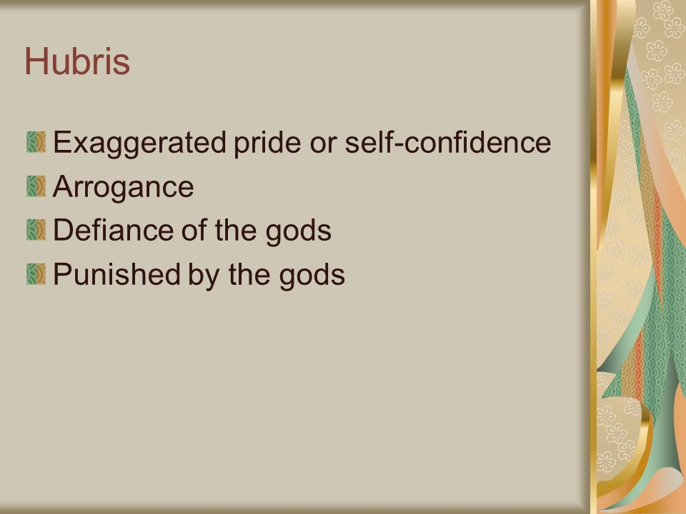 Hubris Exaggerated pride or self-confidence Arrogance Defiance of the gods Punished by the gods