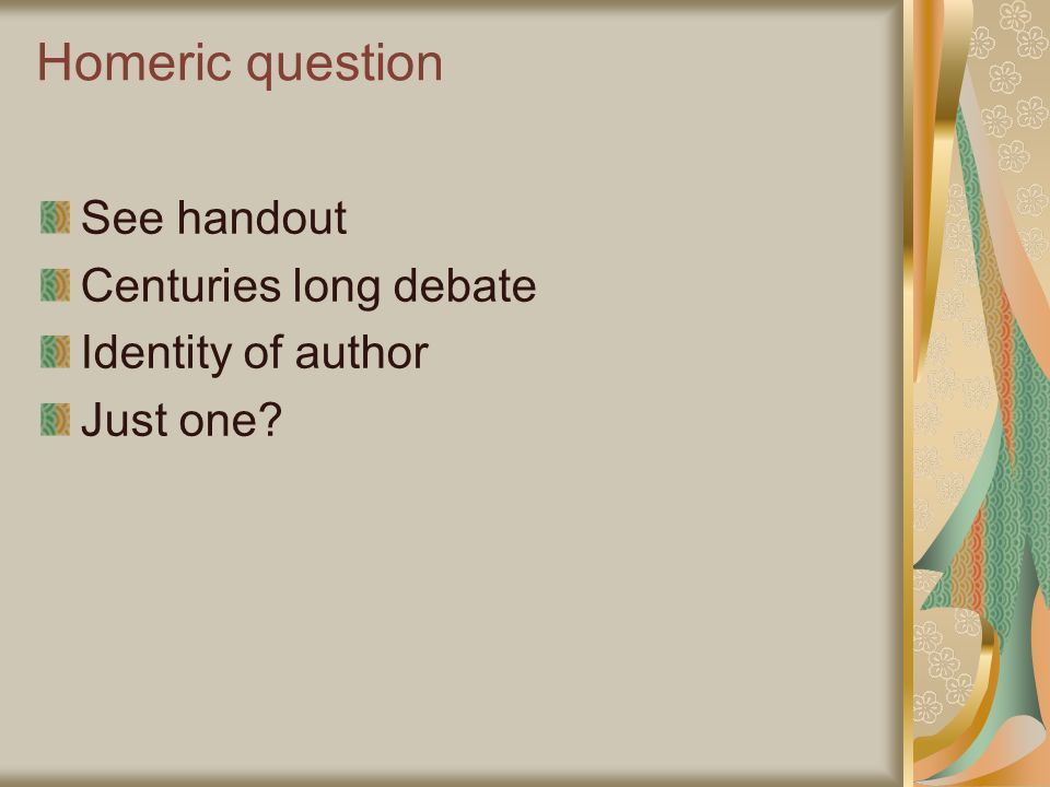 Homeric question See handout Centuries long debate Identity of author Just one?