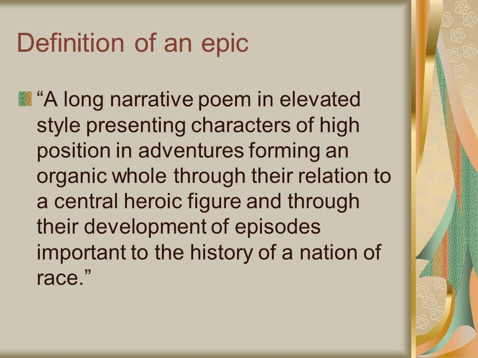 Definition of an epic A long narrative poem in elevated style presenting characters of high position in adventures forming an organic whole through th