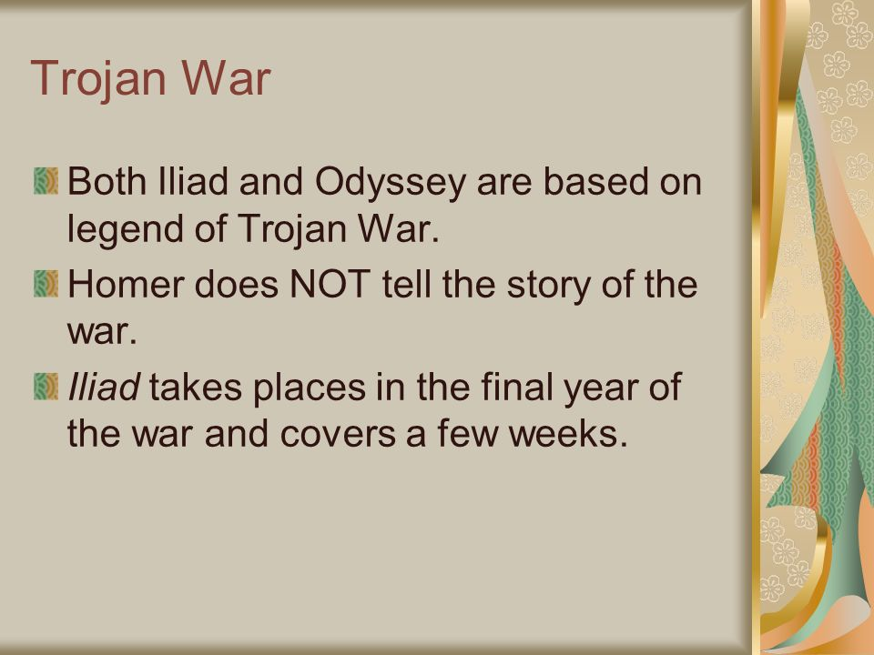 Trojan War Both Iliad and Odyssey are based on legend of Trojan War. Homer does NOT tell the story of the war. Iliad takes places in the final year of