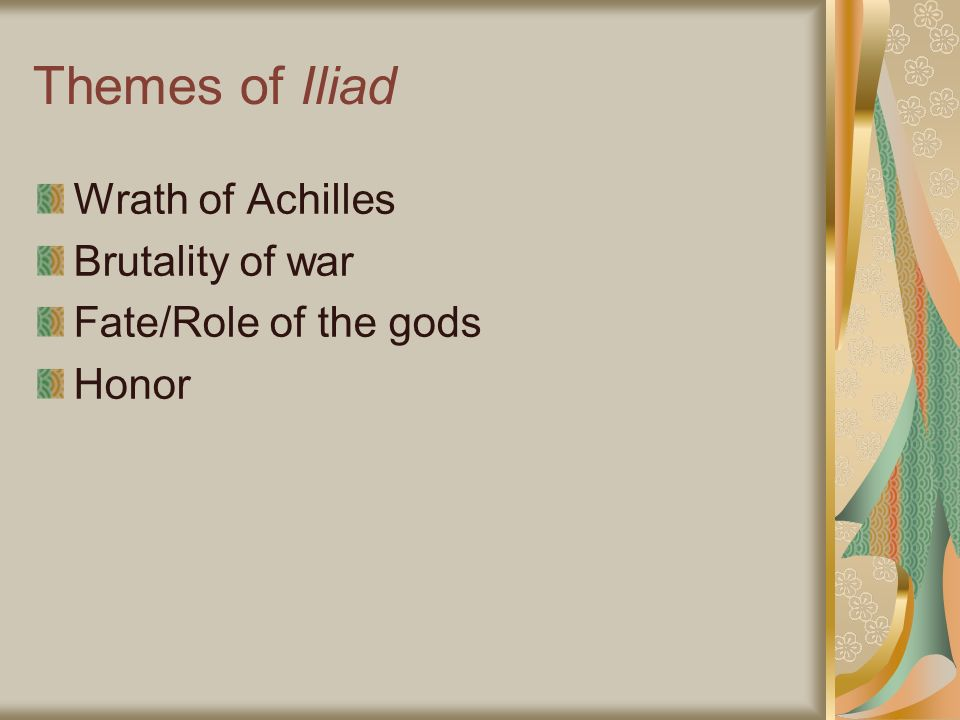 Themes of Iliad Wrath of Achilles Brutality of war Fate/Role of the gods Honor