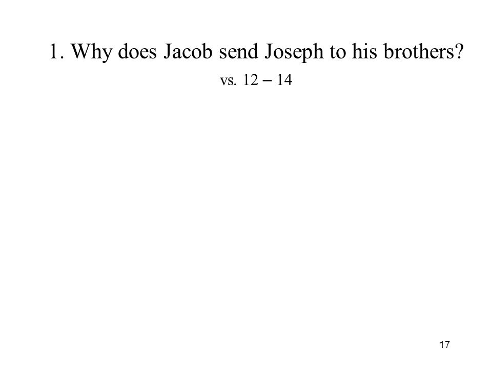 17 1. Why does Jacob send Joseph to his brothers? vs. 12 – 14