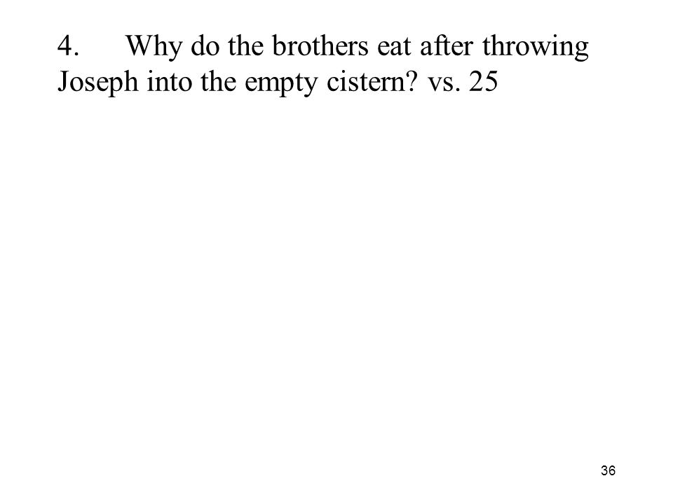 36 4.Why do the brothers eat after throwing Joseph into the empty cistern vs. 25