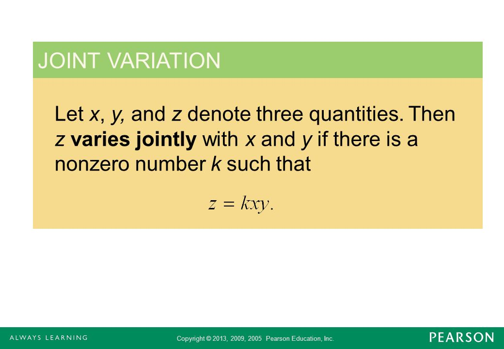 Copyright © 2013, 2009, 2005 Pearson Education, Inc. Let x, y, and z denote three quantities. Then z varies jointly with x and y if there is a nonzero