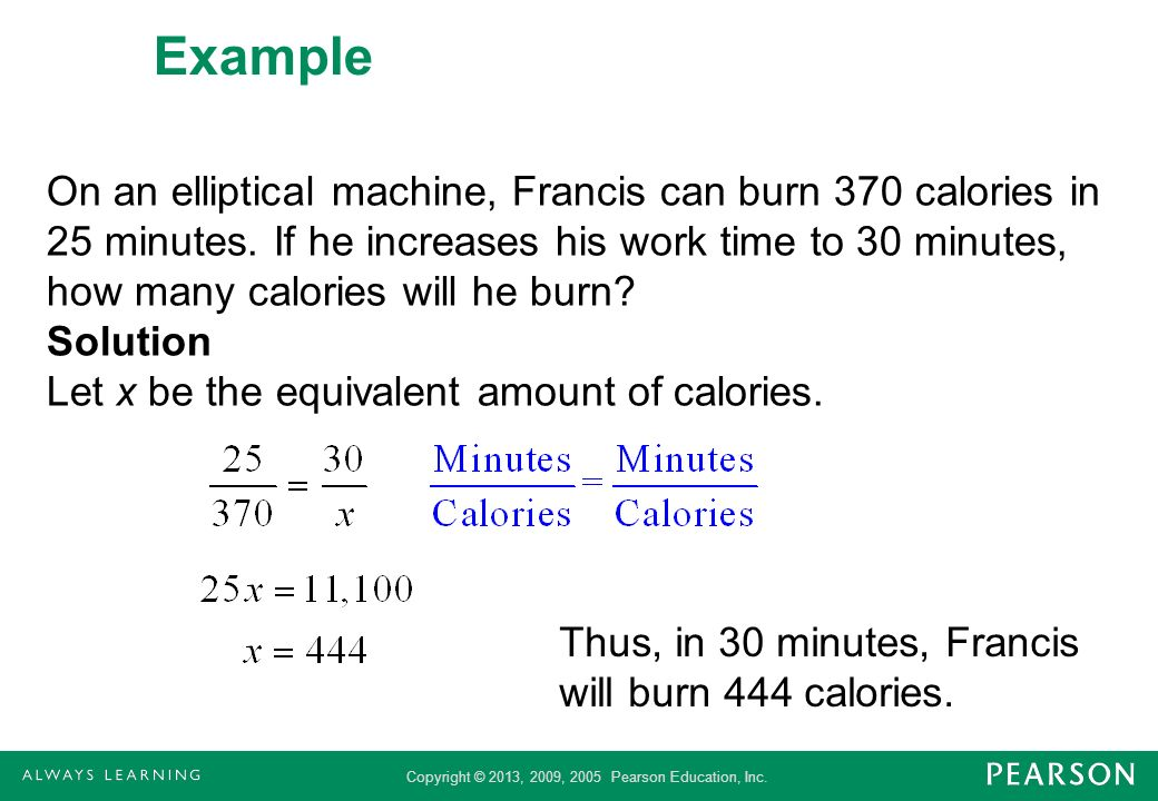 Copyright © 2013, 2009, 2005 Pearson Education, Inc. Example On an elliptical machine, Francis can burn 370 calories in 25 minutes. If he increases hi
