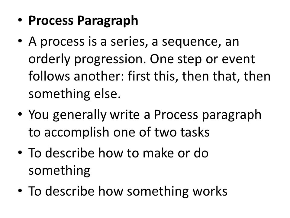 Tips in Writing a Process Paragraph Follow strict chronological (time) order (but try to make it as interesting as possible) If you are describing how to do something, indicate any special needs before you describe step one Be sure you complete the process (don t leave out any steps) Try to anticipate any difficulties and tell the reader what might be done to make the job more pleasant Tell the reader what to do if something goes wrong Define any unfamiliar terms